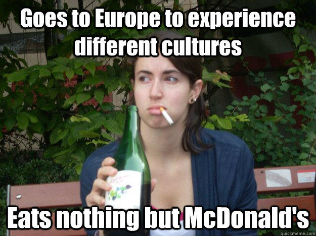 Goes to Europe to experience different cultures Eats nothing but McDonald's