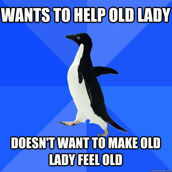 Wants to help old lady Doesn't want to make old lady feel old - Wants to help old lady Doesn't want to make old lady feel old  Socially Awkward Penguin