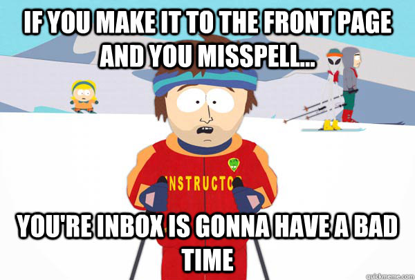 If you make it to the front page and you misspell... You're inbox is gonna have a bad time - If you make it to the front page and you misspell... You're inbox is gonna have a bad time  Super Cool Ski Instructor