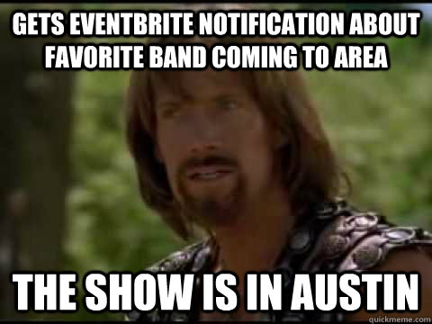 Gets Eventbrite notification about favorite band coming to area  The show is in Austin  Disappointed Hercules