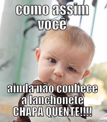 COMO ASSIM VOCÊ AINDA NÃO CONHECE A LANCHONETE CHAPA QUENTE!!!! skeptical baby