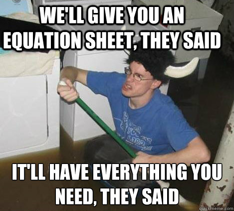 we'll give you an equation sheet, they said it'll have everything you need, they said