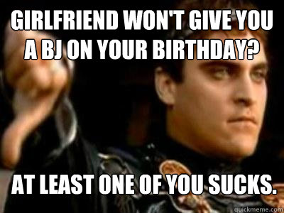Girlfriend won't give you a BJ on your birthday? At least one of you sucks. - Girlfriend won't give you a BJ on your birthday? At least one of you sucks.  Downvoting Roman