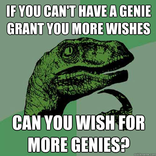 If you can't have a genie grant you more wishes Can you wish for more genies? - If you can't have a genie grant you more wishes Can you wish for more genies?  Philosoraptor