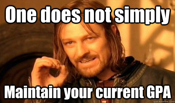 One does not simply Maintain your current GPA