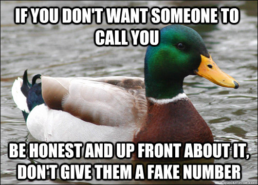 if you don't want someone to call you be honest and up front about it, don't give them a fake number - if you don't want someone to call you be honest and up front about it, don't give them a fake number  Actual Advice Mallard