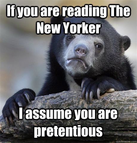 If you are reading The New Yorker I assume you are pretentious - If you are reading The New Yorker I assume you are pretentious  Confession Bear