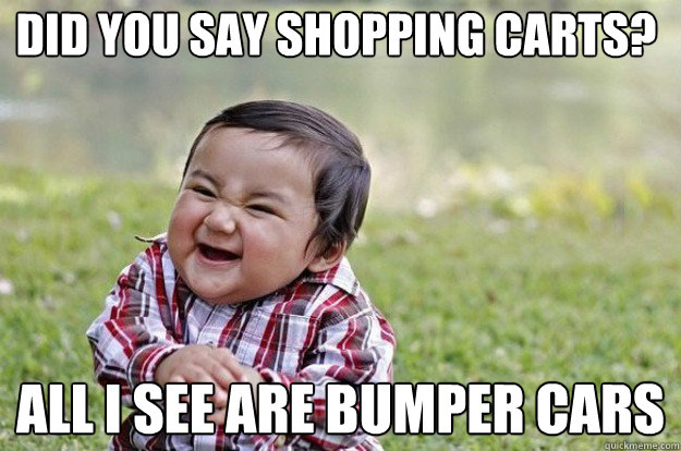 Did you say shopping carts? All I see are bumper cars - Did you say shopping carts? All I see are bumper cars  Evil Toddler