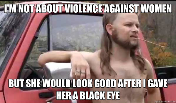 i'm not about violence against women but she would look good after i gave her a black eye - i'm not about violence against women but she would look good after i gave her a black eye  Almost Politically Correct Redneck