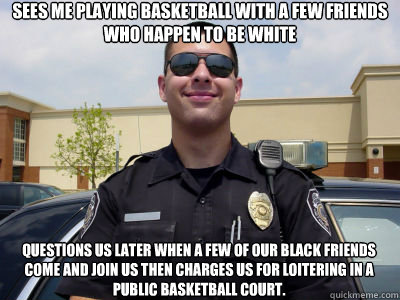Sees me playing basketball with a few friends who happen to be white questions us later when a few of our black friends come and join us then charges us for loitering in a public basketball court.