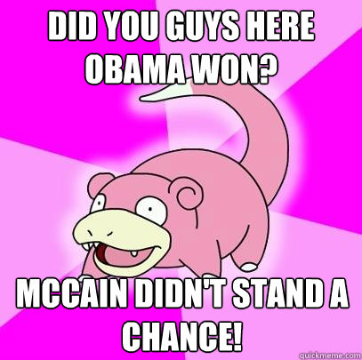 Did you guys here Obama won? McCain didn't stand a chance! - Did you guys here Obama won? McCain didn't stand a chance!  Slowpoke