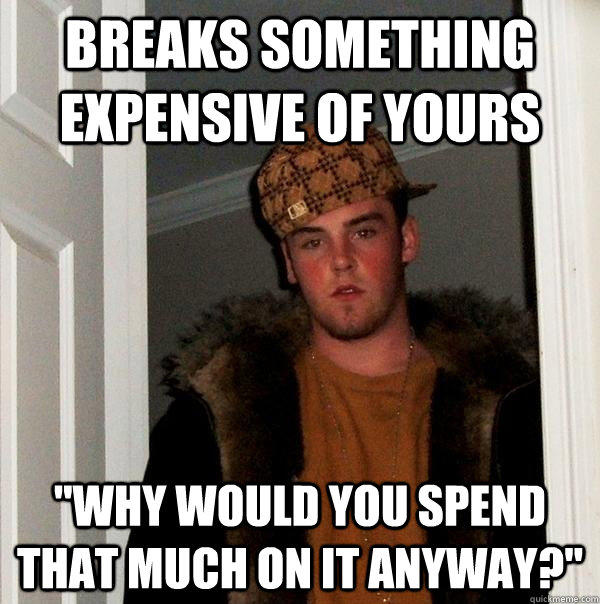 Breaks something expensive of yours