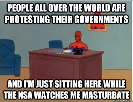 People all over the world are protesting their governments and i'm just sitting here while the NSA watches me masturbate   Spiderman Desk
