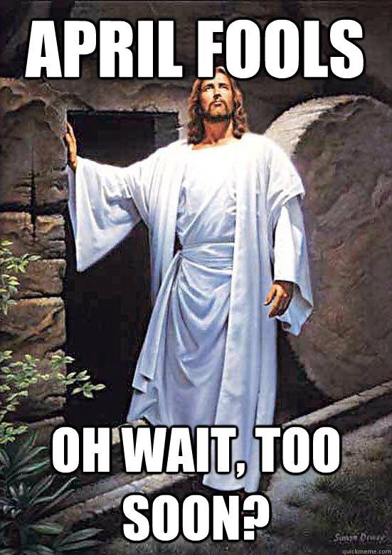April Fools Oh Wait Too Soon Gamer Jesus Quickmeme