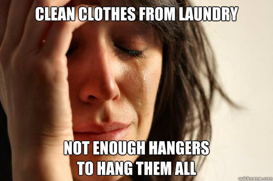 clean clothes from laundry not enough hangers  to hang them all - clean clothes from laundry not enough hangers  to hang them all  First World Problems