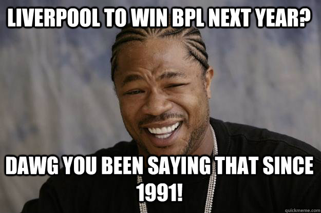a9829383bd24600417a039fa2d5742630fd815393c1ea086aeb2269dc987f9a5 liverpool to win bpl next year? dawg you been saying that since