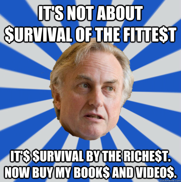 It's not about $urvival of the fitte$t It'$ $urvival by the riche$t. Now buy my book$ and video$. - It's not about $urvival of the fitte$t It'$ $urvival by the riche$t. Now buy my book$ and video$.  Disappointed Dawkins