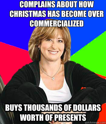 Complains about how Christmas has become over Commercialized     Buys thousands of dollars worth of presents  - Complains about how Christmas has become over Commercialized     Buys thousands of dollars worth of presents   Sheltering Suburban Mom