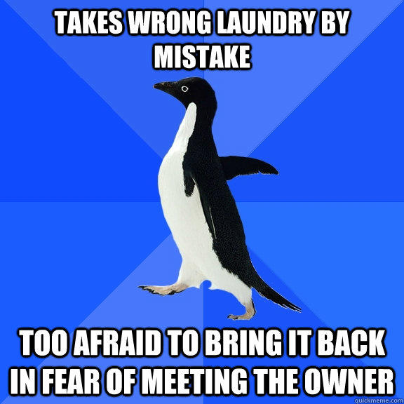 Takes wrong laundry by mistake too afraid to bring it back in fear of meeting the owner - Takes wrong laundry by mistake too afraid to bring it back in fear of meeting the owner  Socially Awkward Penguin