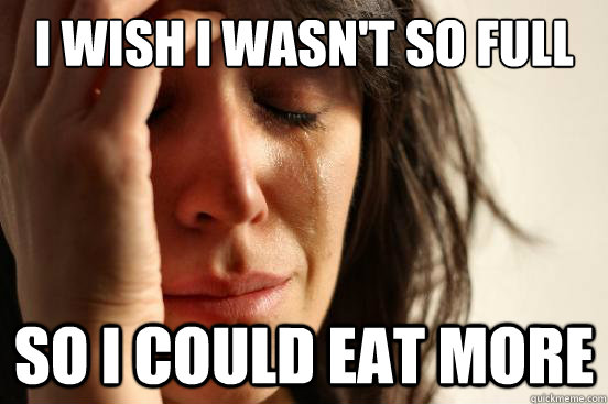 I wish I wasn't so full So I could eat more - I wish I wasn't so full So I could eat more  First World Problems