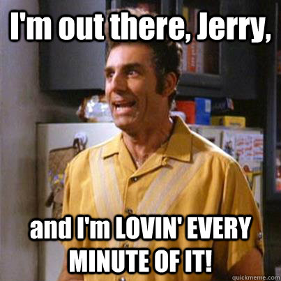 I'm out there, Jerry, and I'm LOVIN' EVERY MINUTE OF IT!  Kramer commando