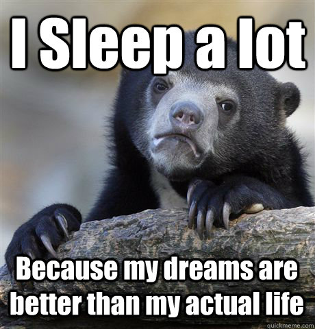 I Sleep a lot Because my dreams are better than my actual life - I Sleep a lot Because my dreams are better than my actual life  Confession Bear