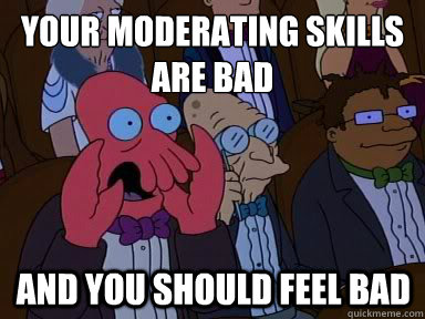 your moderating skills are bad And you should feel bad