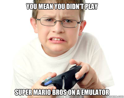 you mean you didn't play  super mario bros on a emulator