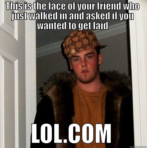 Friends .. they always want to get laid - THIS IS THE FACE OF YOUR FRIEND WHO JUST WALKED IN AND ASKED IF YOU WANTED TO GET LAID LOL.COM Scumbag Steve