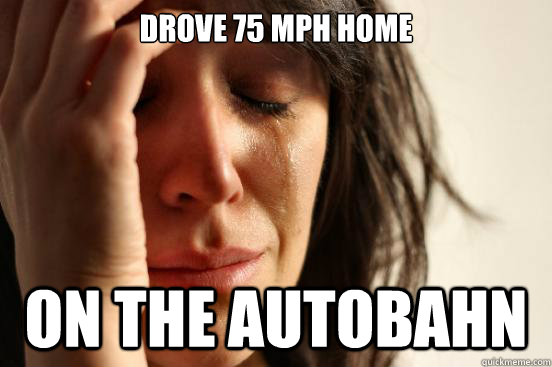drove 75 mph home  on the autobahn - drove 75 mph home  on the autobahn  First World Problems
