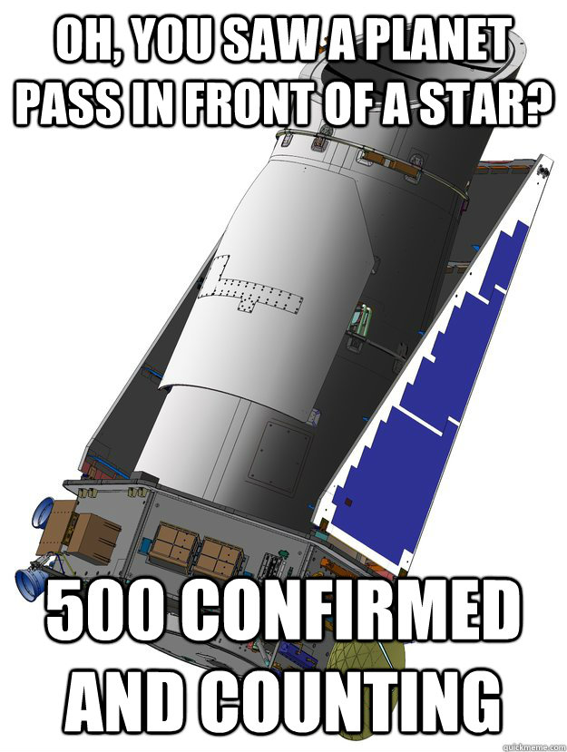 oh, you saw a planet pass in front of a star? 500 confirmed and counting  unimpressed kepler space telescope