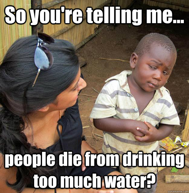 a98dc59c70ec269755631f21a5ba276d2a0f734614d2adcaaac72ad3b6020932 so you're telling me people die from drinking too much water