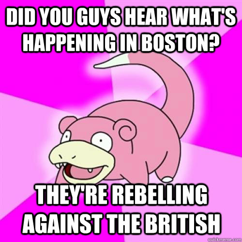 Did you guys hear what's happening in boston? They're rebelling against the british
