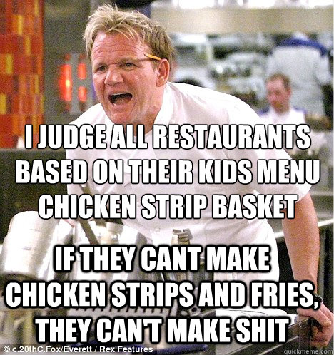 i judge all restaurants based on their kids menu chicken strip basket  if they cant make chicken strips and fries, they can't make shit - i judge all restaurants based on their kids menu chicken strip basket  if they cant make chicken strips and fries, they can't make shit  gordon ramsay