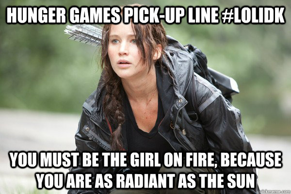 Hunger Games pick-up line #lolidk you must be the girl on fire, because You are as radiant as the sun - Hunger Games pick-up line #lolidk you must be the girl on fire, because You are as radiant as the sun  Hunger Games pick-up lines