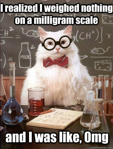 I realized I weighed nothing on a milligram scale and I was like, 0mg  Chemistry Cat