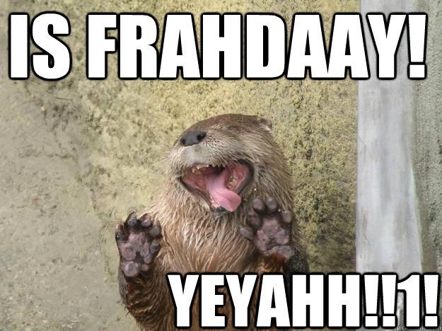 IS FRAHDAAY! YEYAHH!!1! - IS FRAHDAAY! YEYAHH!!1!  fridayotter