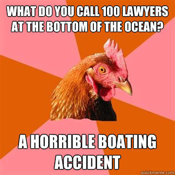 What do you call 100 lawyers at the bottom of the ocean? A horrible boating accident - What do you call 100 lawyers at the bottom of the ocean? A horrible boating accident  Anti-Joke Chicken