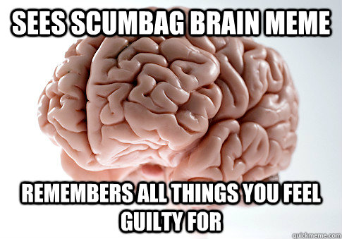 Sees scumbag brain meme remembers all things you feel guilty for - Sees scumbag brain meme remembers all things you feel guilty for  Scumbag Brain