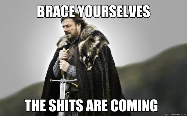 BRACE YOURSELVES the shits are coming  Ned Stark