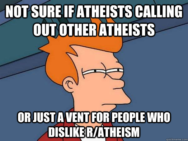 Not sure if atheists calling out other atheists Or just a vent for people who dislike r/atheism - Not sure if atheists calling out other atheists Or just a vent for people who dislike r/atheism  Futurama Fry