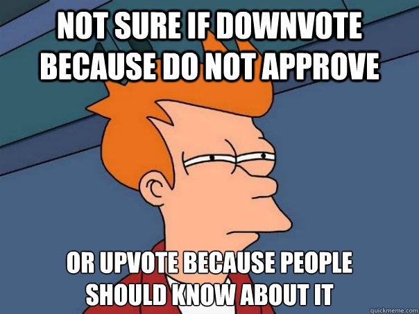 Not sure if downvote because do not approve Or upvote because people  should know about it - Not sure if downvote because do not approve Or upvote because people  should know about it  Futurama Fry