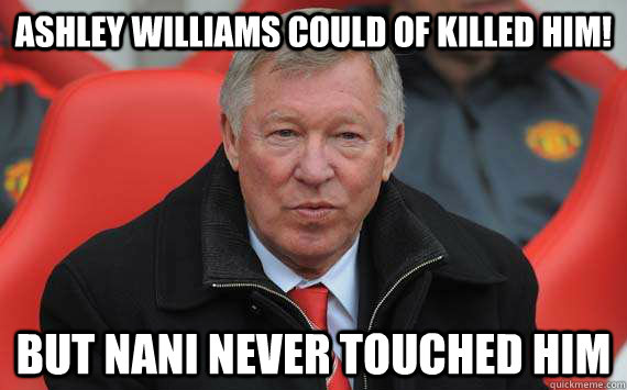 Ashley Williams could of killed him! But Nani never touched him