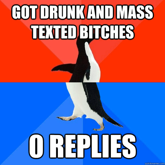 got drunk and mass texted bitches 0 replies - got drunk and mass texted bitches 0 replies  Socially Awesome Awkward Penguin
