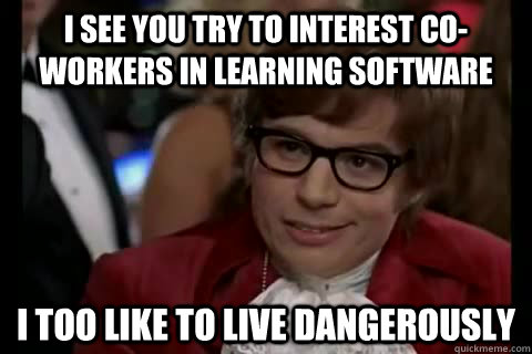 I see you try to interest co-workers in learning software i too like to live dangerously  Dangerously - Austin Powers