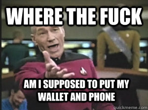where the fuck am i supposed to put my wallet and phone - where the fuck am i supposed to put my wallet and phone  Annoyed Picard