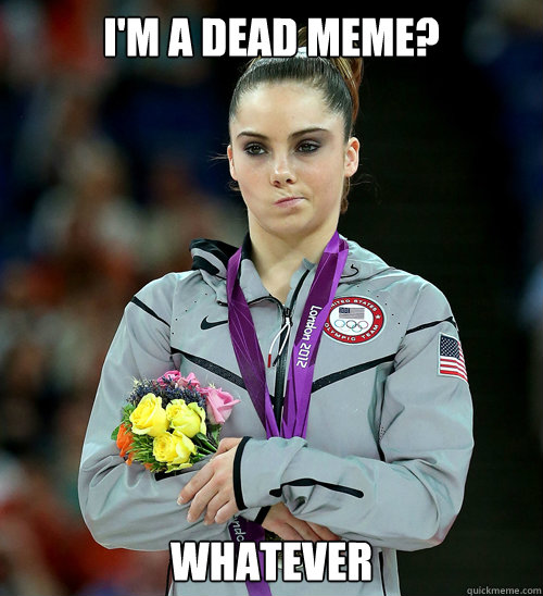 I'm a dead meme? whatever - I'm a dead meme? whatever  McKayla Not Impressed