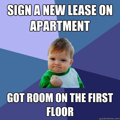 Sign a new lease on apartment  got room on the first floor - Sign a new lease on apartment  got room on the first floor  Success Kid