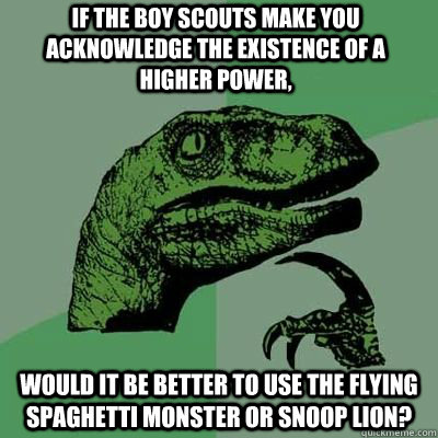 if the boy scouts make you acknowledge the existence of a higher power, would it be better to use the flying spaghetti monster or snoop lion? - if the boy scouts make you acknowledge the existence of a higher power, would it be better to use the flying spaghetti monster or snoop lion?  Philosoraptor