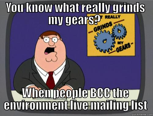 YOU KNOW WHAT REALLY GRINDS MY GEARS?  WHEN PEOPLE BCC THE ENVIRONMENT LIVE MAILING LIST Grinds my gears